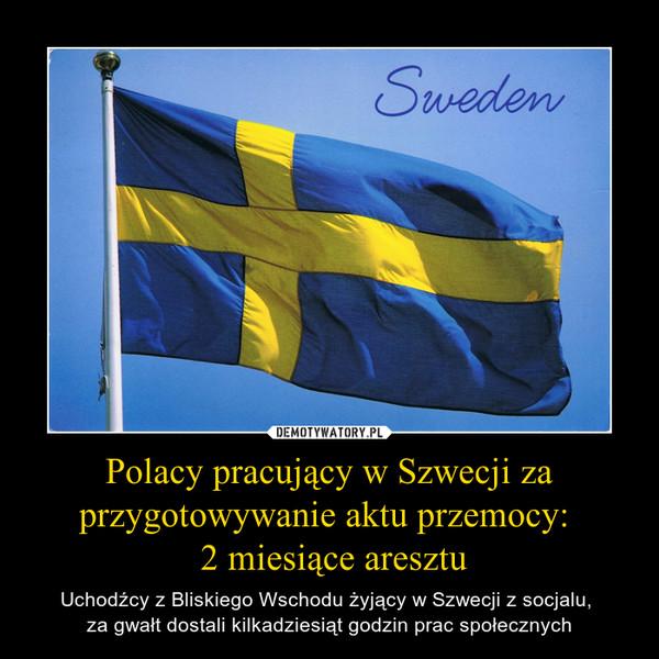 Polacy pracujący w Szwecji za przygotowywanie aktu przemocy:  2 miesiące aresztu – Uchodźcy z Bliskiego Wschodu żyjący w Szwecji z socjalu, za gwałt dostali kilkadziesiąt godzin prac społecznych