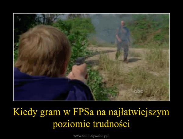 Kiedy gram w FPSa na najłatwiejszym poziomie trudności –