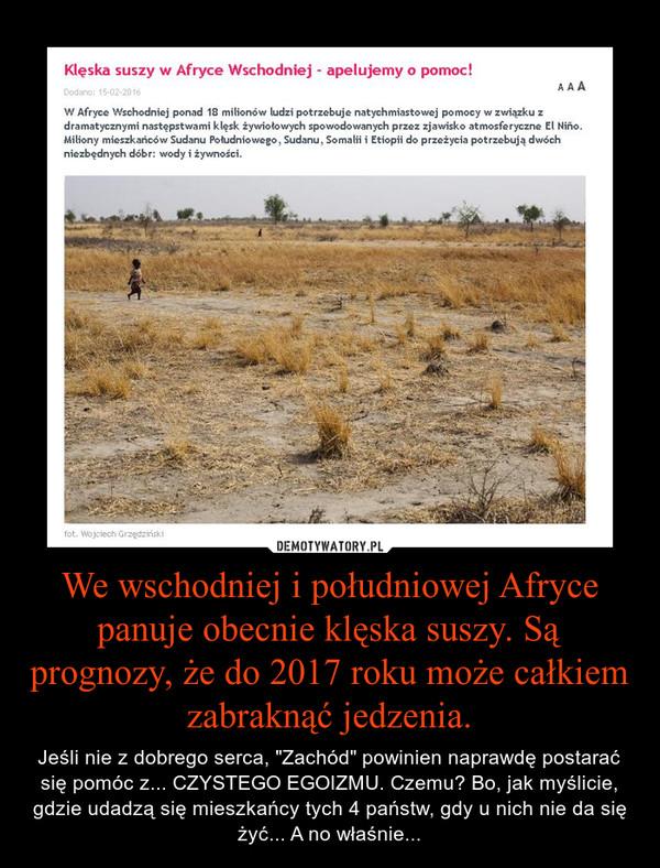 """We wschodniej i południowej Afryce panuje obecnie klęska suszy. Są prognozy, że do 2017 roku może całkiem zabraknąć jedzenia. – Jeśli nie z dobrego serca, """"Zachód"""" powinien naprawdę postarać się pomóc z... CZYSTEGO EGOIZMU. Czemu? Bo, jak myślicie, gdzie udadzą się mieszkańcy tych 4 państw, gdy u nich nie da się żyć... A no właśnie..."""