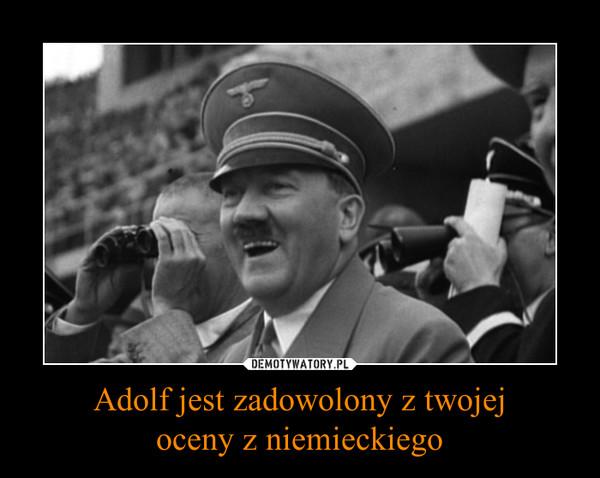 Adolf jest zadowolony z twojejoceny z niemieckiego –