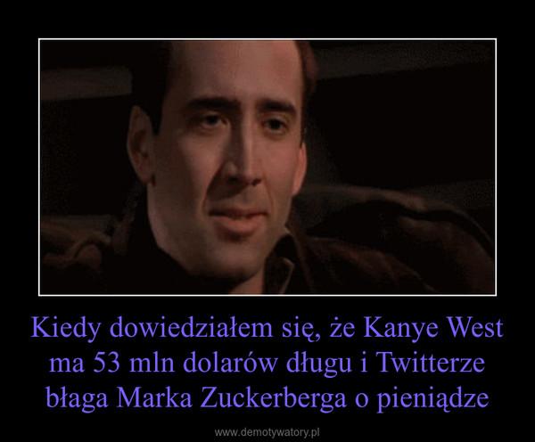 Kiedy dowiedziałem się, że Kanye West ma 53 mln dolarów długu i Twitterze błaga Marka Zuckerberga o pieniądze –