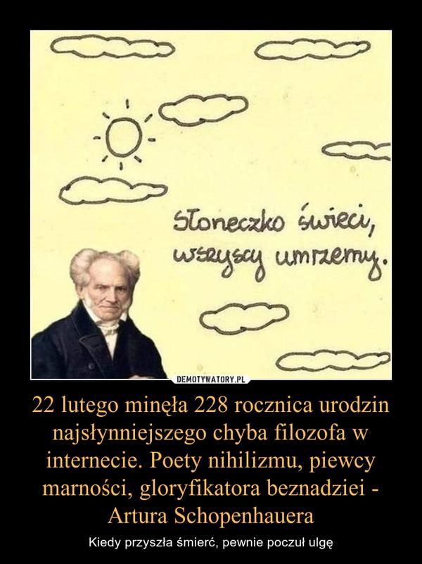 22 lutego minęła 228 rocznica urodzin najsłynniejszego chyba filozofa w internecie. Poety nihilizmu, piewcy marności, gloryfikatora beznadziei - Artura Schopenhauera – Kiedy przyszła śmierć, pewnie poczuł ulgę