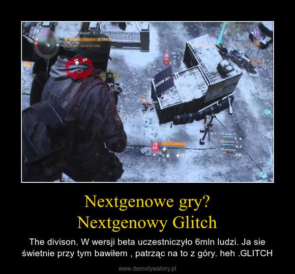 Nextgenowe gry?Nextgenowy Glitch – The divison. W wersji beta uczestniczyło 6mln ludzi. Ja sie świetnie przy tym bawiłem , patrząc na to z góry. heh .GLITCH