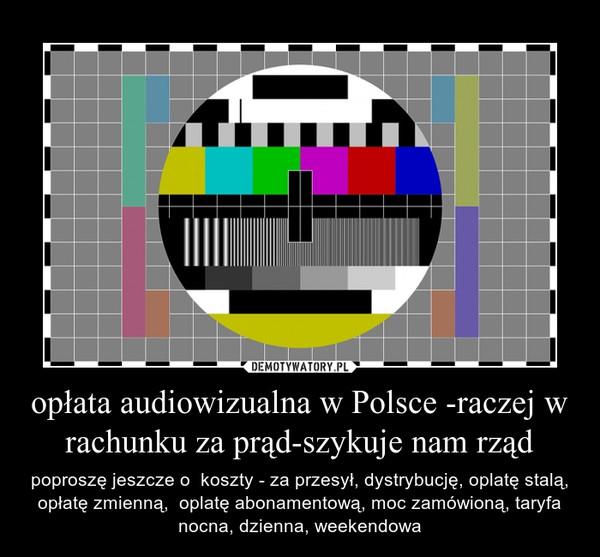 opłata audiowizualna w Polsce -raczej w rachunku za prąd-szykuje nam rząd – poproszę jeszcze o  koszty - za przesył, dystrybucję, oplatę stalą, opłatę zmienną,  oplatę abonamentową, moc zamówioną, taryfa nocna, dzienna, weekendowa
