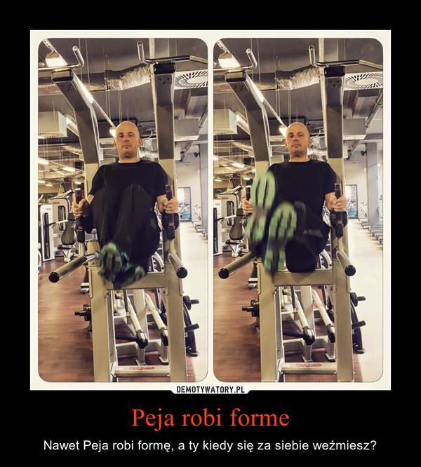 Peja robi forme – Nawet Peja robi formę, a ty kiedy się za siebie weźmiesz?