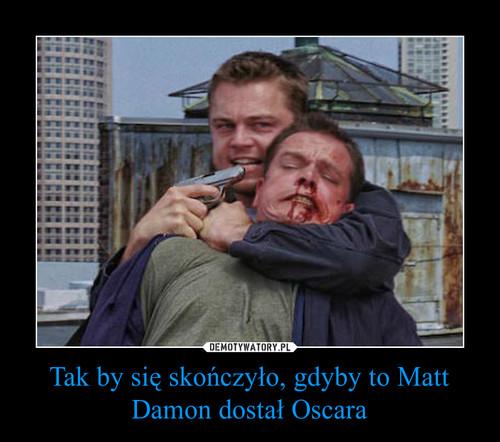 Tak by się skończyło, gdyby to Matt Damon dostał Oscara