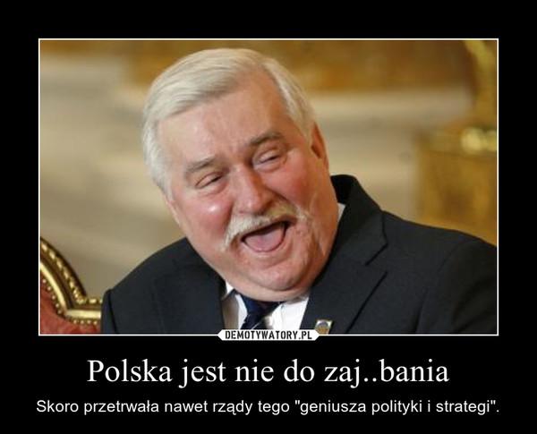 """Polska jest nie do zaj..bania – Skoro przetrwała nawet rządy tego """"geniusza polityki i strategi""""."""