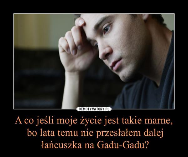A co jeśli moje życie jest takie marne, bo lata temu nie przesłałem dalej łańcuszka na Gadu-Gadu? –