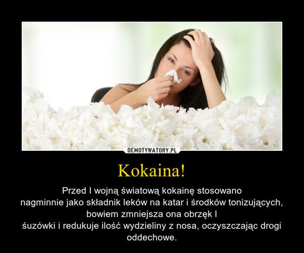 Kokaina! – Przed I wojną światową kokainę stosowanonagminnie jako składnik leków na katar i środków tonizujących, bowiem zmniejsza ona obrzęk lśuzówki i redukuje ilość wydzieliny z nosa, oczyszczając drogi oddechowe.