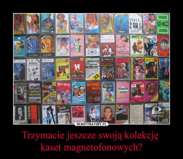 Trzymacie jeszcze swoją kolekcję kaset magnetofonowych? –