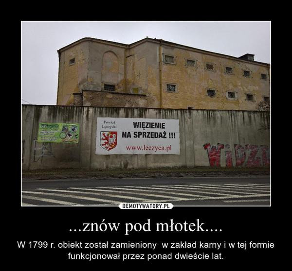...znów pod młotek.... – W 1799 r. obiekt został zamieniony  w zakład karny i w tej formie funkcjonował przez ponad dwieście lat.