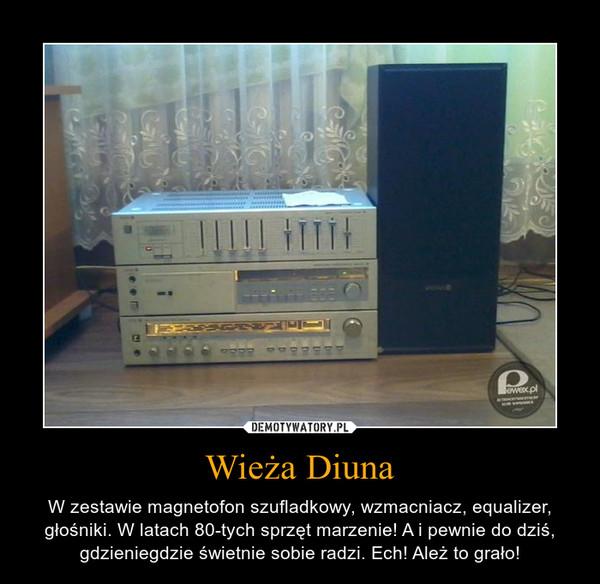 Wieża Diuna – W zestawie magnetofon szufladkowy, wzmacniacz, equalizer, głośniki. W latach 80-tych sprzęt marzenie! A i pewnie do dziś, gdzieniegdzie świetnie sobie radzi. Ech! Ależ to grało!