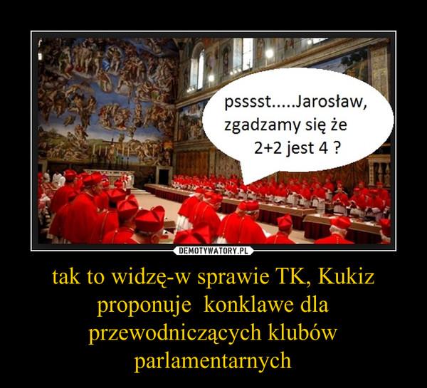 tak to widzę-w sprawie TK, Kukiz proponuje  konklawe dla przewodniczących klubów parlamentarnych –