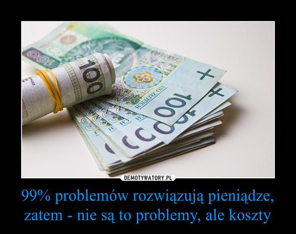 99% problemów rozwiązują pieniądze, zatem - nie są to problemy, ale koszty –