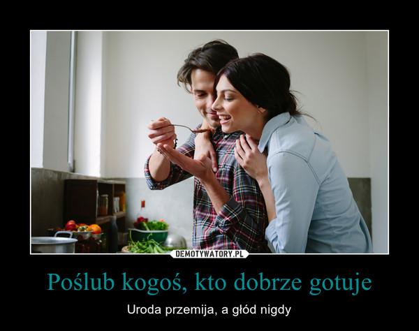 Poślub kogoś, kto dobrze gotuje – Uroda przemija, a głód nigdy