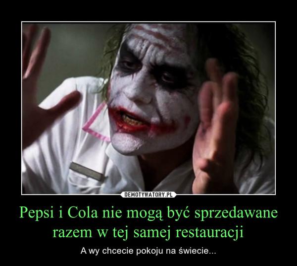 Pepsi i Cola nie mogą być sprzedawane razem w tej samej restauracji – A wy chcecie pokoju na świecie...