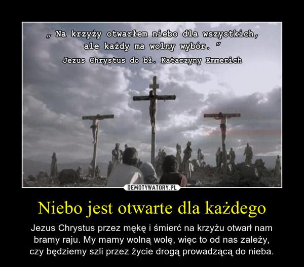 Niebo jest otwarte dla każdego – Jezus Chrystus przez mękę i śmierć na krzyżu otwarł nambramy raju. My mamy wolną wolę, więc to od nas zależy,czy będziemy szli przez życie drogą prowadzącą do nieba.