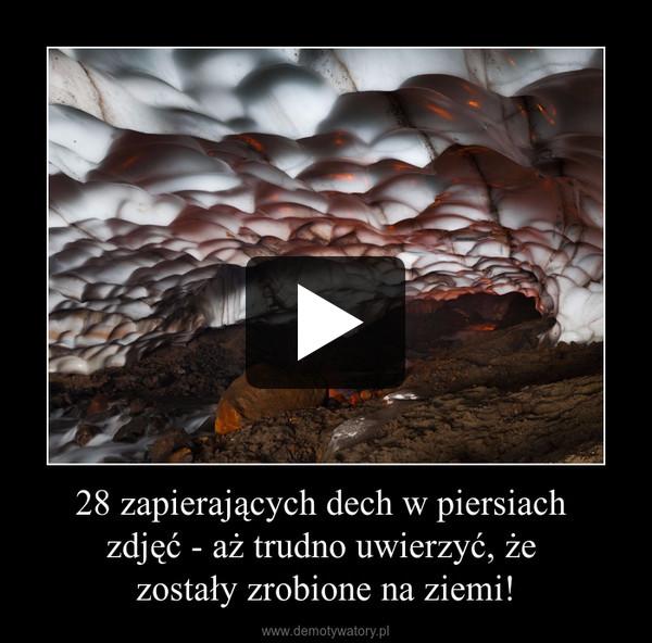 28 zapierających dech w piersiach zdjęć - aż trudno uwierzyć, że zostały zrobione na ziemi! –