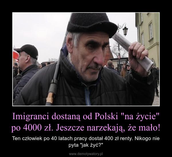 """Imigranci dostaną od Polski """"na życie"""" po 4000 zł. Jeszcze narzekają, że mało! – Ten człowiek po 40 latach pracy dostał 400 zł renty. Nikogo nie pyta """"jak żyć?"""""""