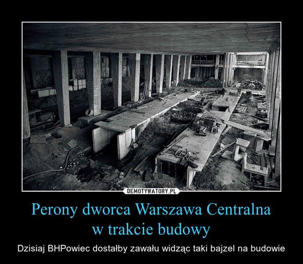 Perony dworca Warszawa Centralnaw trakcie budowy – Dzisiaj BHPowiec dostałby zawału widząc taki bajzel na budowie