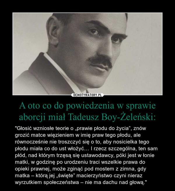 """A oto co do powiedzenia w sprawie aborcji miał Tadeusz Boy-Żeleński: – """"Głosić wzniosłe teorie o """"prawie płodu do życia"""", znów grozić matce więzieniem w imię praw tego płodu, ale równocześnie nie troszczyć się o to, aby nosicielka tego płodu miała co do ust włożyć… I rzecz szczególna, ten sam płód, nad którym trzęsą się ustawodawcy, póki jest w łonie matki, w godzinę po urodzeniu traci wszelkie prawa do opieki prawnej, może zginąć pod mostem z zimna, gdy matka – którą jej """"święte"""" macierzyństwo czyni nieraz wyrzutkiem społeczeństwa – nie ma dachu nad głową."""""""