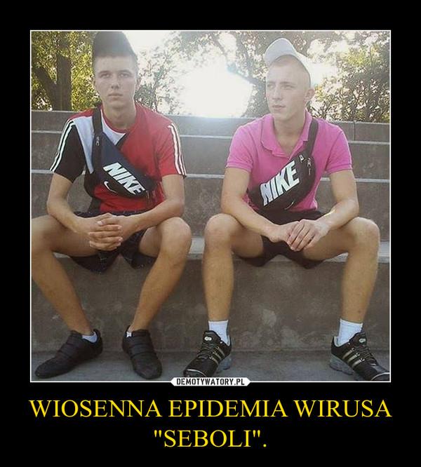 """WIOSENNA EPIDEMIA WIRUSA""""SEBOLI"""". –"""