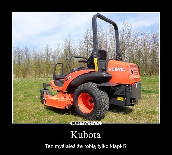 Kubota – Też myślałeś że robią tylko klapki?