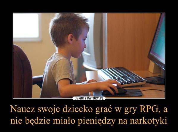 Naucz swoje dziecko grać w gry RPG, a nie będzie miało pieniędzy na narkotyki –