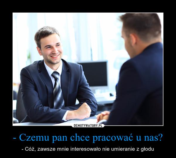 - Czemu pan chce pracować u nas? – - Cóż, zawsze mnie interesowało nie umieranie z głodu