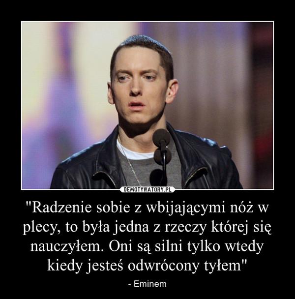 """""""Radzenie sobie z wbijającymi nóż w plecy, to była jedna z rzeczy której się nauczyłem. Oni są silni tylko wtedy kiedy jesteś odwrócony tyłem"""" – - Eminem"""