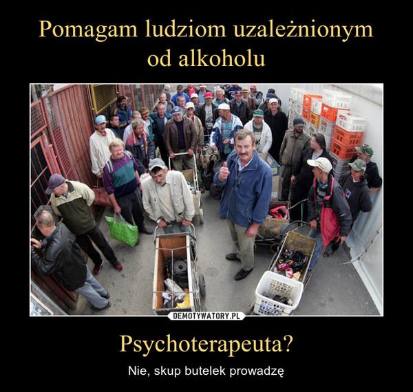 Psychoterapeuta? – Nie, skup butelek prowadzę