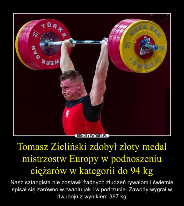 Tomasz Zieliński zdobył złoty medal mistrzostw Europy w podnoszeniu ciężarów w kategorii do 94 kg – Nasz sztangista nie zostawił żadnych złudzeń rywalom i świetnie spisał się zarówno w rwaniu jak i w podrzucie. Zawody wygrał w dwuboju z wynikiem 387 kg