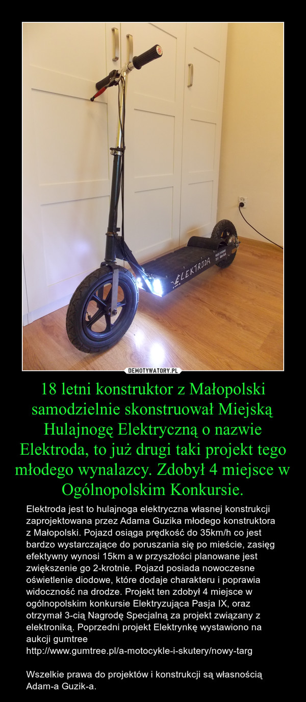 18 letni konstruktor z Małopolski samodzielnie skonstruował Miejską Hulajnogę Elektryczną o nazwie Elektroda, to już drugi taki projekt tego młodego wynalazcy. Zdobył 4 miejsce w Ogólnopolskim Konkursie. – Elektroda jest to hulajnoga elektryczna własnej konstrukcji zaprojektowana przez Adama Guzika młodego konstruktora z Małopolski. Pojazd osiąga prędkość do 35km/h co jest bardzo wystarczające do poruszania się po mieście, zasięg efektywny wynosi 15km a w przyszłości planowane jest zwiększenie go 2-krotnie. Pojazd posiada nowoczesne oświetlenie diodowe, które dodaje charakteru i poprawia widoczność na drodze. Projekt ten zdobył 4 miejsce w ogólnopolskim konkursie Elektryzująca Pasja IX, oraz otrzymał 3-cią Nagrodę Specjalną za projekt związany z elektroniką. Poprzedni projekt Elektrynkę wystawiono na aukcji gumtree http://www.gumtree.pl/a-motocykle-i-skutery/nowy-targWszelkie prawa do projektów i konstrukcji są własnością Adam-a Guzik-a.