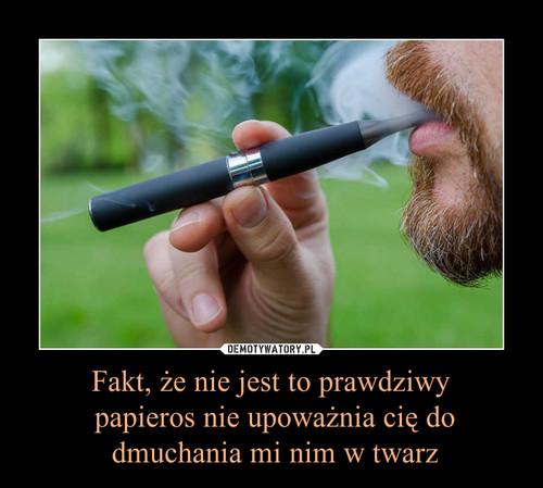 Fakt, że nie jest to prawdziwy  papieros nie upoważnia cię do  dmuchania mi nim w twarz