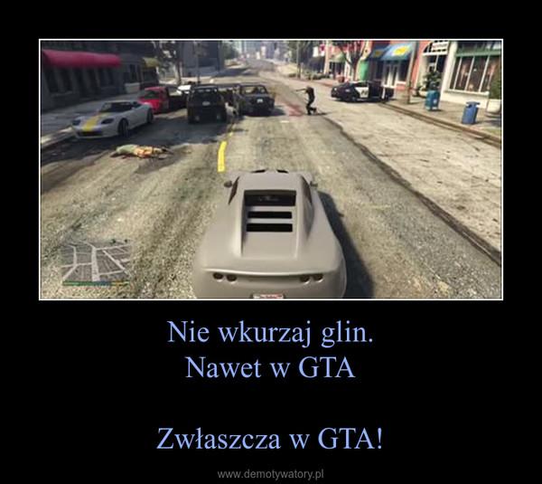 Nie wkurzaj glin.Nawet w GTAZwłaszcza w GTA! –