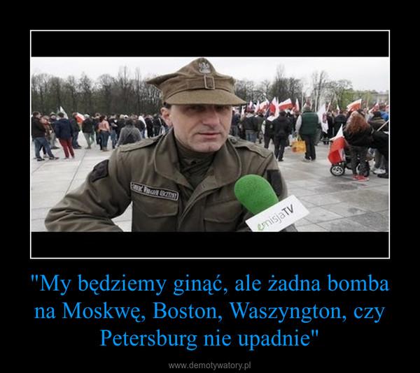 """""""My będziemy ginąć, ale żadna bomba na Moskwę, Boston, Waszyngton, czy Petersburg nie upadnie"""" –"""