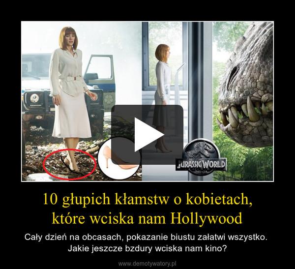 10 głupich kłamstw o kobietach,które wciska nam Hollywood – Cały dzień na obcasach, pokazanie biustu załatwi wszystko. Jakie jeszcze bzdury wciska nam kino?