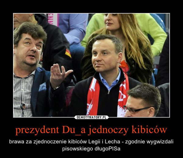 prezydent Du_a jednoczy kibiców – brawa za zjednoczenie kibiców Legii i Lecha - zgodnie wygwizdali pisowskiego długoPISa