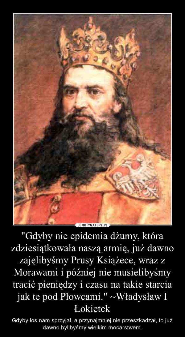 """""""Gdyby nie epidemia dżumy, która zdziesiątkowała naszą armię, już dawno zajęlibyśmy Prusy Książece, wraz z Morawami i później nie musielibyśmy tracić pieniędzy i czasu na takie starcia jak te pod Płowcami."""" ~Władysław I Łokietek – Gdyby los nam sprzyjał, a przynajmniej nie przeszkadzał, to już dawno bylibyśmy wielkim mocarstwem."""