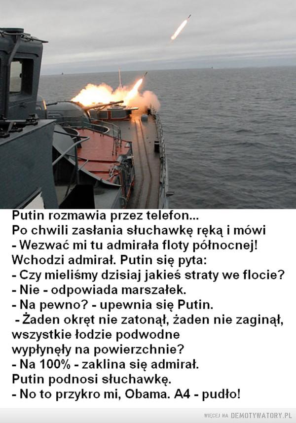 A może... –  Putin rozmawia przez telefon...Po chwili zasłania słuchawkę ręką i mówi- Wezwać mi tu admirała floty północnej!Wchodzi admirał. Putin się pyta:- Czy mieliśmy dzisiaj jakieś straty we flocie?- Nie - odpowiada marszałek.- Na pewno? - upewnia się Putin.-Żaden okręt nie zatonął, żaden nie zaginął,wszystkie łodzie podwodnewypłynęły na powierzchnie?- Na 100% - zaklina się admirał.Putin podnosi słuchawkę.- No to przykro mi, Obama. A4 - pudło!