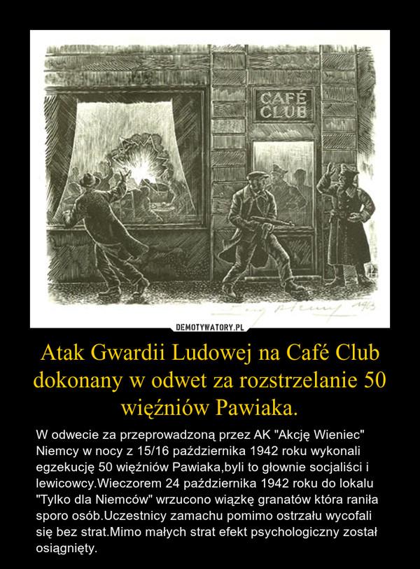 """Atak Gwardii Ludowej na Café Club dokonany w odwet za rozstrzelanie 50 więźniów Pawiaka. – W odwecie za przeprowadzoną przez AK """"Akcję Wieniec"""" Niemcy w nocy z 15/16 października 1942 roku wykonali egzekucję 50 więźniów Pawiaka,byli to głownie socjaliści i lewicowcy.Wieczorem 24 października 1942 roku do lokalu """"Tylko dla Niemców"""" wrzucono wiązkę granatów która raniła sporo osób.Uczestnicy zamachu pomimo ostrzału wycofali się bez strat.Mimo małych strat efekt psychologiczny został osiągnięty."""