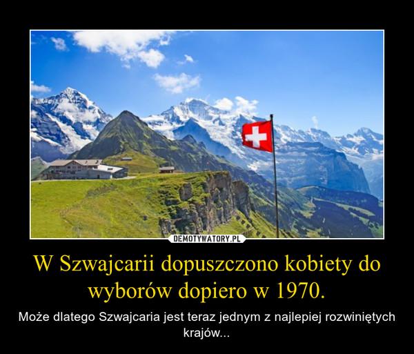 W Szwajcarii dopuszczono kobiety do wyborów dopiero w 1970. – Może dlatego Szwajcaria jest teraz jednym z najlepiej rozwiniętych krajów...