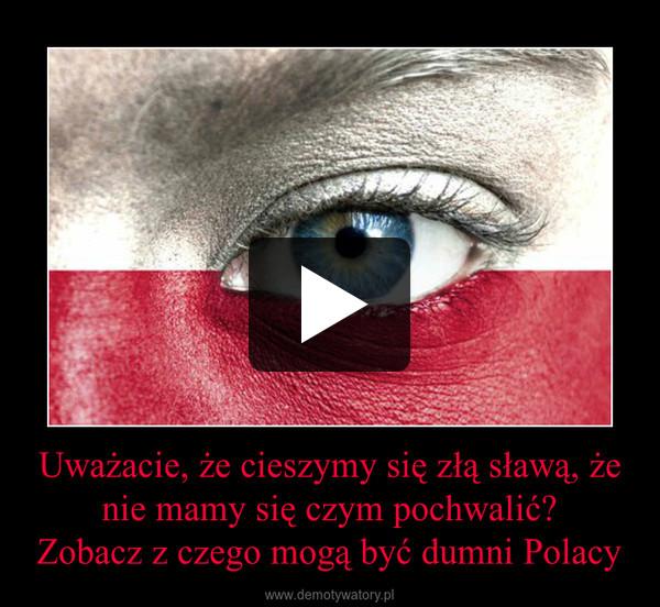 Uważacie, że cieszymy się złą sławą, że nie mamy się czym pochwalić?Zobacz z czego mogą być dumni Polacy –