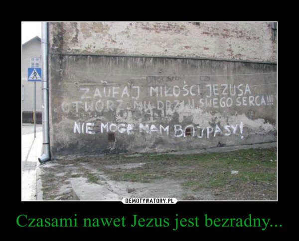 Czasami nawet Jezus jest bezradny... –