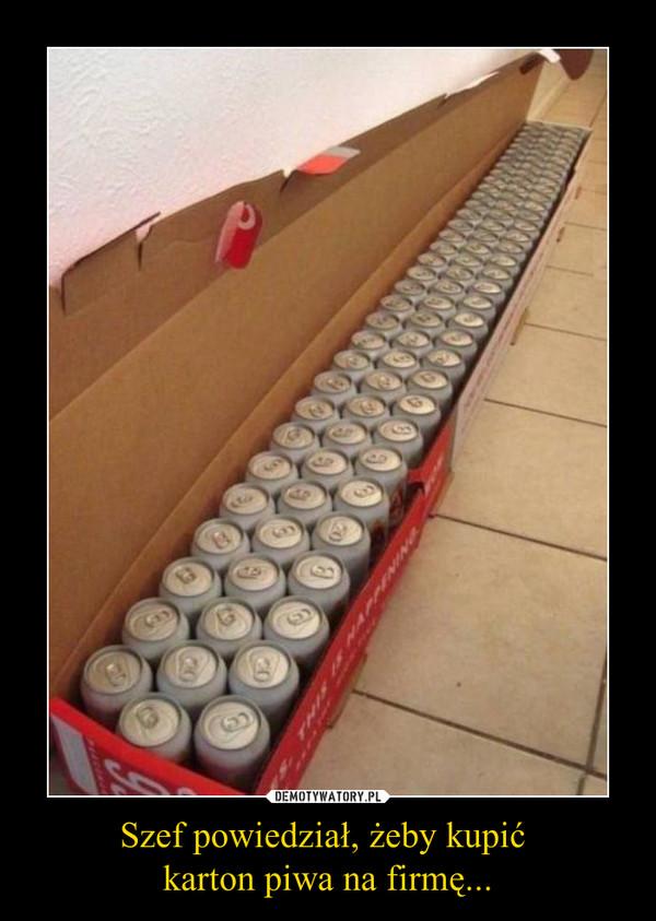 Szef powiedział, żeby kupić karton piwa na firmę... –