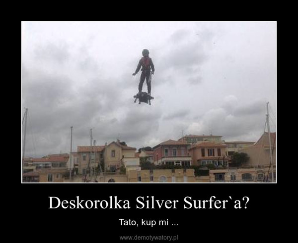 Deskorolka Silver Surfer`a? – Tato, kup mi ...