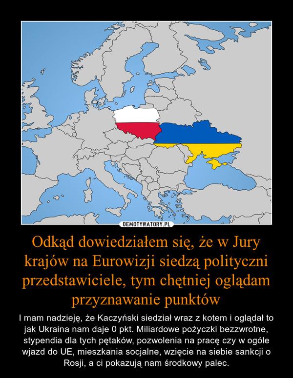 Odkąd dowiedziałem się, że w Jury krajów na Eurowizji siedzą polityczni przedstawiciele, tym chętniej oglądam przyznawanie punktów – I mam nadzieję, że Kaczyński siedział wraz z kotem i oglądał to jak Ukraina nam daje 0 pkt. Miliardowe pożyczki bezzwrotne, stypendia dla tych pętaków, pozwolenia na pracę czy w ogóle wjazd do UE, mieszkania socjalne, wzięcie na siebie sankcji o Rosji, a ci pokazują nam środkowy palec.