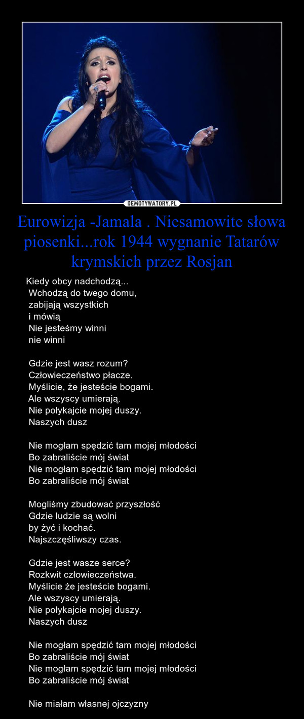 Eurowizja -Jamala . Niesamowite słowa piosenki...rok 1944 wygnanie Tatarów krymskich przez Rosjan – Kiedy obcy nadchodzą... Wchodzą do twego domu, zabijają wszystkich i mówią Nie jesteśmy winni nie winni Gdzie jest wasz rozum? Człowieczeństwo płacze. Myślicie, że jesteście bogami. Ale wszyscy umierają. Nie połykajcie mojej duszy. Naszych dusz Nie mogłam spędzić tam mojej młodości Bo zabraliście mój świat Nie mogłam spędzić tam mojej młodości Bo zabraliście mój świat Mogliśmy zbudować przyszłość Gdzie ludzie są wolni by żyć i kochać. Najszczęśliwszy czas. Gdzie jest wasze serce? Rozkwit człowieczeństwa. Myślicie że jesteście bogami. Ale wszyscy umierają. Nie połykajcie mojej duszy. Naszych dusz Nie mogłam spędzić tam mojej młodości Bo zabraliście mój świat Nie mogłam spędzić tam mojej młodości Bo zabraliście mój świat Nie miałam własnej ojczyzny