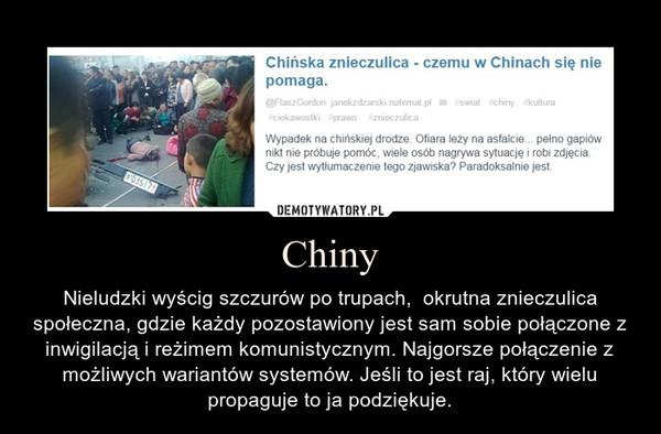 Chiny – Nieludzki wyścig szczurów po trupach,  okrutna znieczulica społeczna, gdzie każdy pozostawiony jest sam sobie połączone z inwigilacją i reżimem komunistycznym. Najgorsze połączenie z możliwych wariantów systemów. Jeśli to jest raj, który wielu propaguje to ja podziękuje.