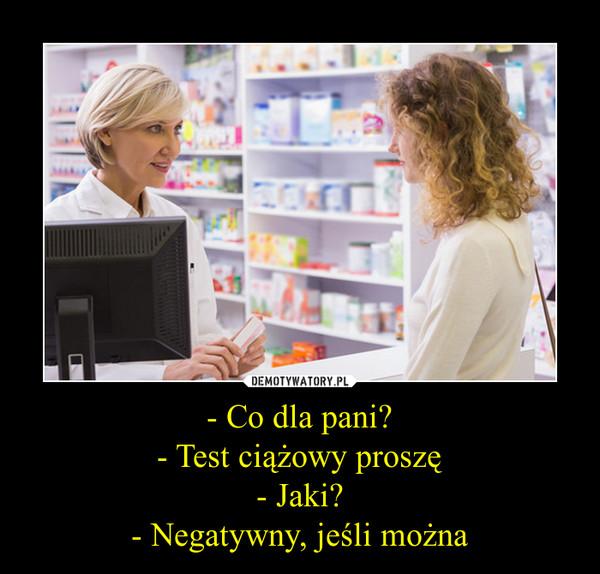 - Co dla pani?- Test ciążowy proszę- Jaki?- Negatywny, jeśli można –